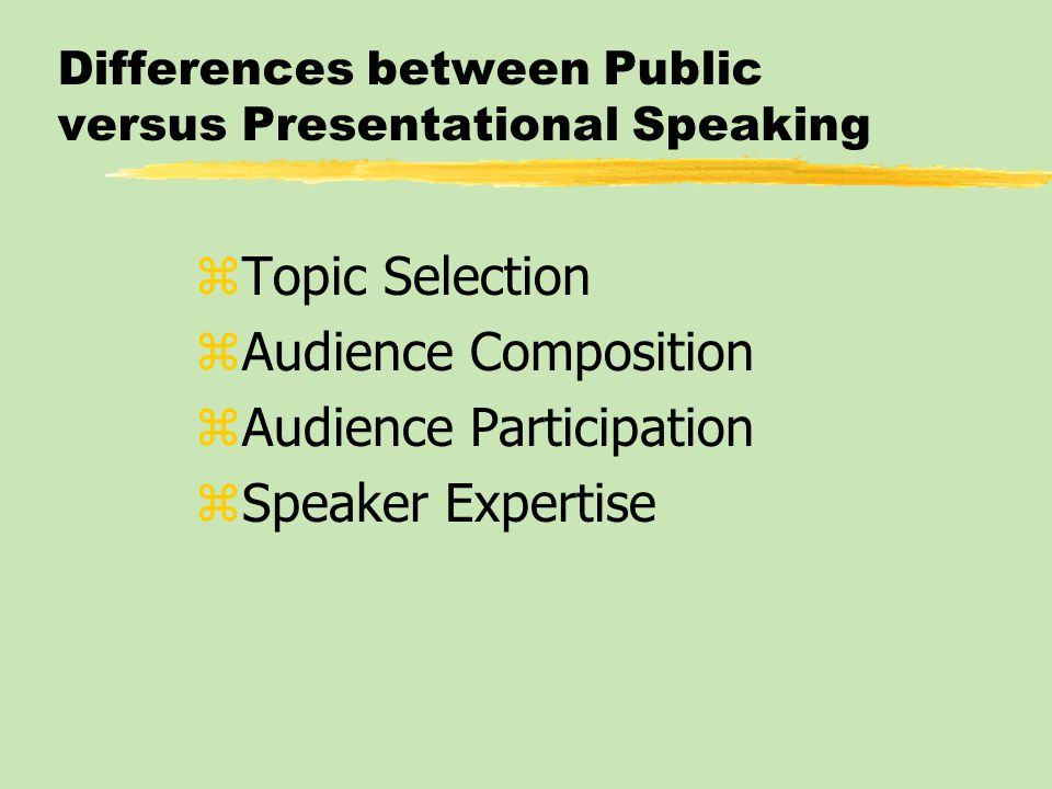 Differences between Public versus Presentational Speaking zTopic Selection zAudience Composition zAudience Participation zSpeaker Expertise