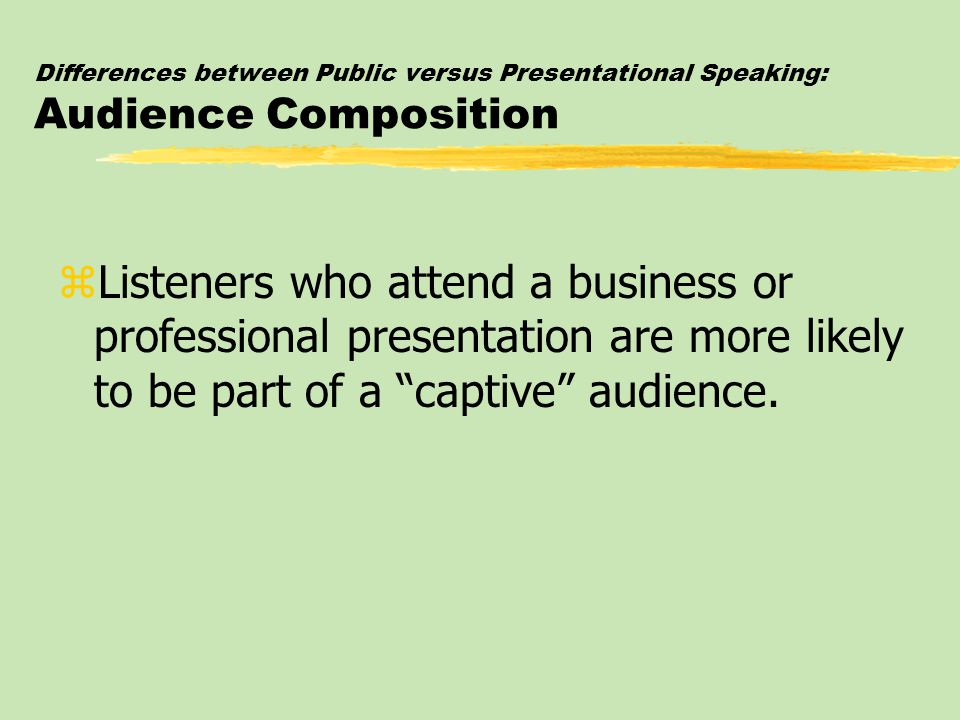 Differences between Public versus Presentational Speaking: Audience Composition zListeners who attend a business or professional presentation are more