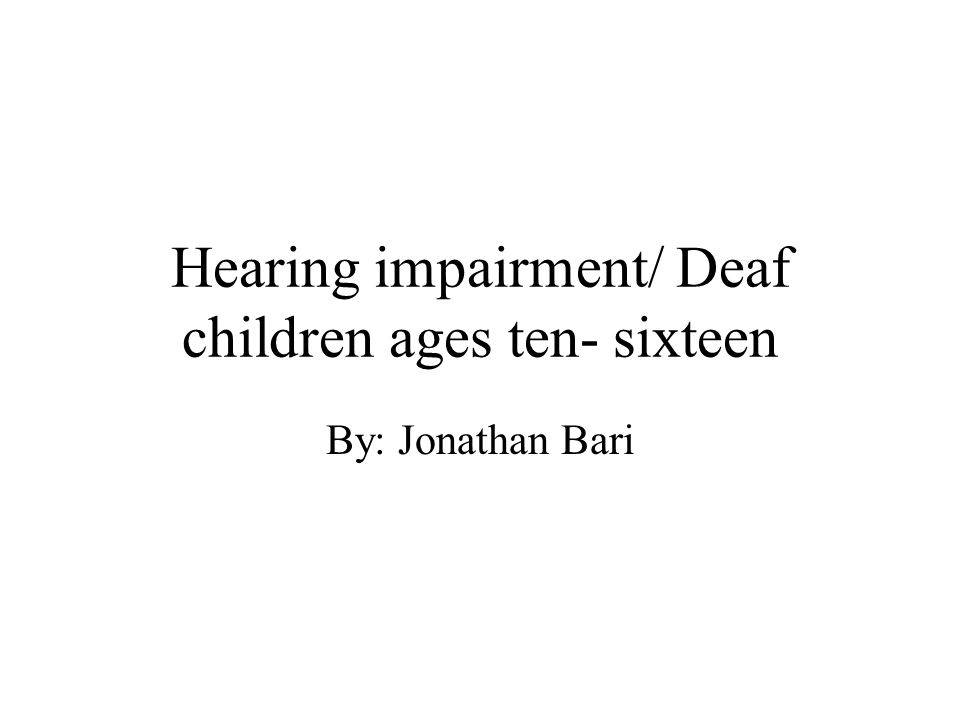 Hearing impairment/ Deaf children ages ten- sixteen By: Jonathan Bari