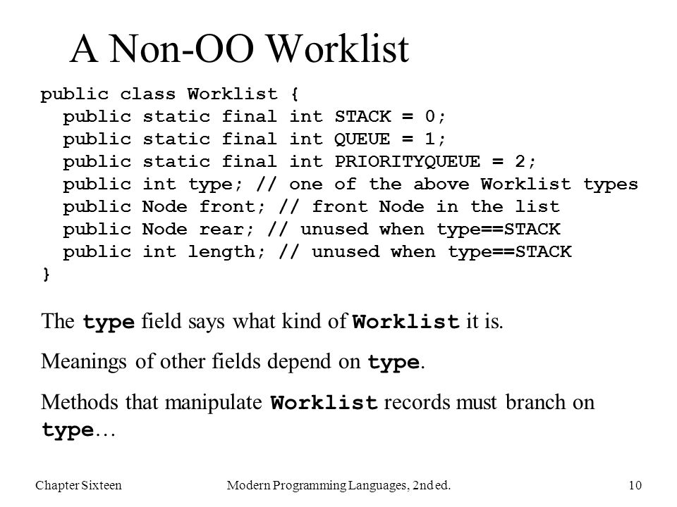 A Non-OO Worklist Chapter SixteenModern Programming Languages, 2nd ed.10 public class Worklist { public static final int STACK = 0; public static final int QUEUE = 1; public static final int PRIORITYQUEUE = 2; public int type; // one of the above Worklist types public Node front; // front Node in the list public Node rear; // unused when type==STACK public int length; // unused when type==STACK } The type field says what kind of Worklist it is.