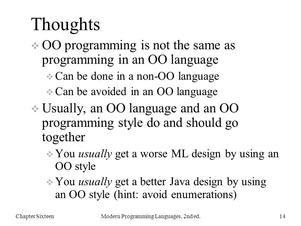 Thoughts  OO programming is not the same as programming in an OO language  Can be done in a non-OO language  Can be avoided in an OO language  Usually, an OO language and an OO programming style do and should go together  You usually get a worse ML design by using an OO style  You usually get a better Java design by using an OO style (hint: avoid enumerations) Chapter SixteenModern Programming Languages, 2nd ed.14