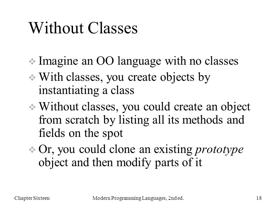 Without Classes  Imagine an OO language with no classes  With classes, you create objects by instantiating a class  Without classes, you could create an object from scratch by listing all its methods and fields on the spot  Or, you could clone an existing prototype object and then modify parts of it Chapter SixteenModern Programming Languages, 2nd ed.18