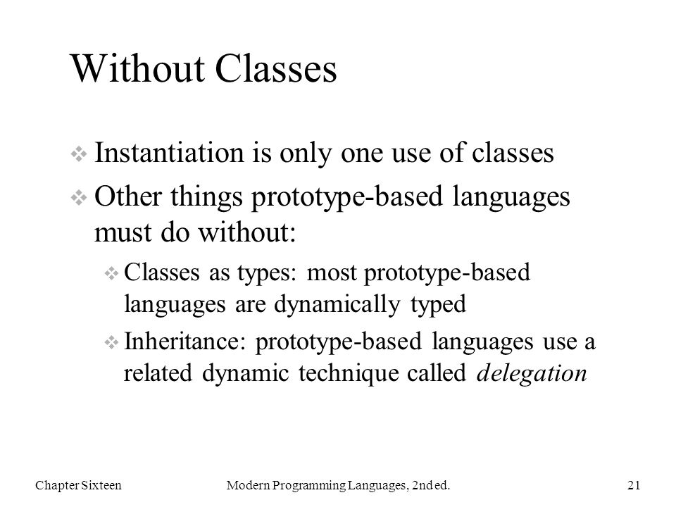 Without Classes  Instantiation is only one use of classes  Other things prototype-based languages must do without:  Classes as types: most prototype-based languages are dynamically typed  Inheritance: prototype-based languages use a related dynamic technique called delegation Chapter SixteenModern Programming Languages, 2nd ed.21