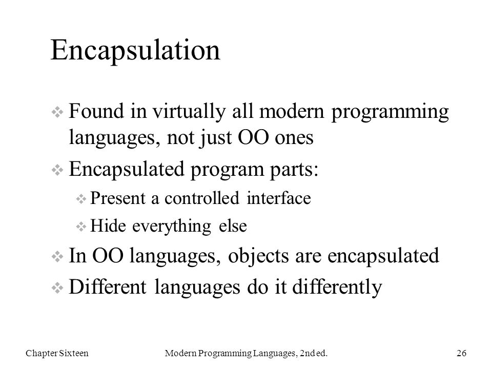 Encapsulation  Found in virtually all modern programming languages, not just OO ones  Encapsulated program parts:  Present a controlled interface  Hide everything else  In OO languages, objects are encapsulated  Different languages do it differently Chapter SixteenModern Programming Languages, 2nd ed.26