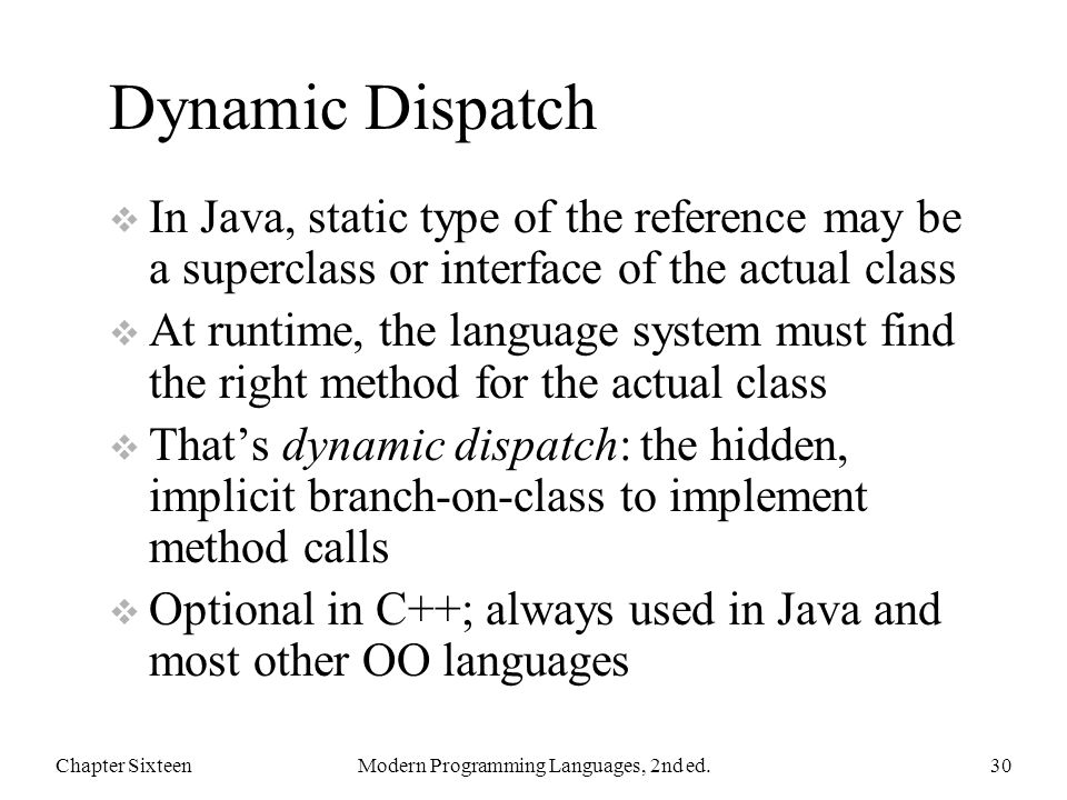 Dynamic Dispatch  In Java, static type of the reference may be a superclass or interface of the actual class  At runtime, the language system must find the right method for the actual class  That's dynamic dispatch: the hidden, implicit branch-on-class to implement method calls  Optional in C++; always used in Java and most other OO languages Chapter SixteenModern Programming Languages, 2nd ed.30