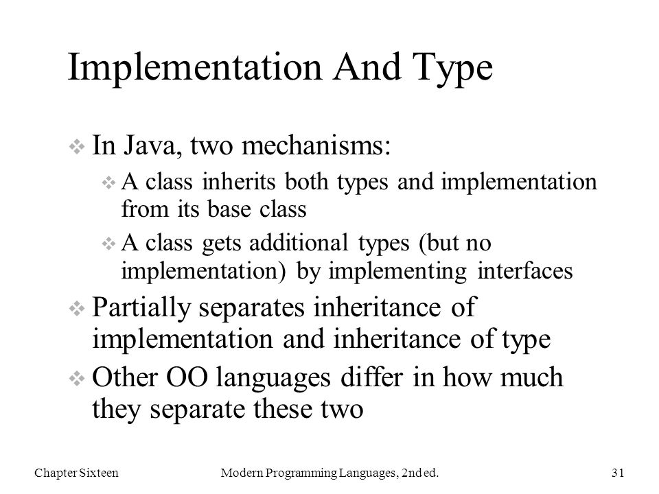 Implementation And Type  In Java, two mechanisms:  A class inherits both types and implementation from its base class  A class gets additional types (but no implementation) by implementing interfaces  Partially separates inheritance of implementation and inheritance of type  Other OO languages differ in how much they separate these two Chapter SixteenModern Programming Languages, 2nd ed.31