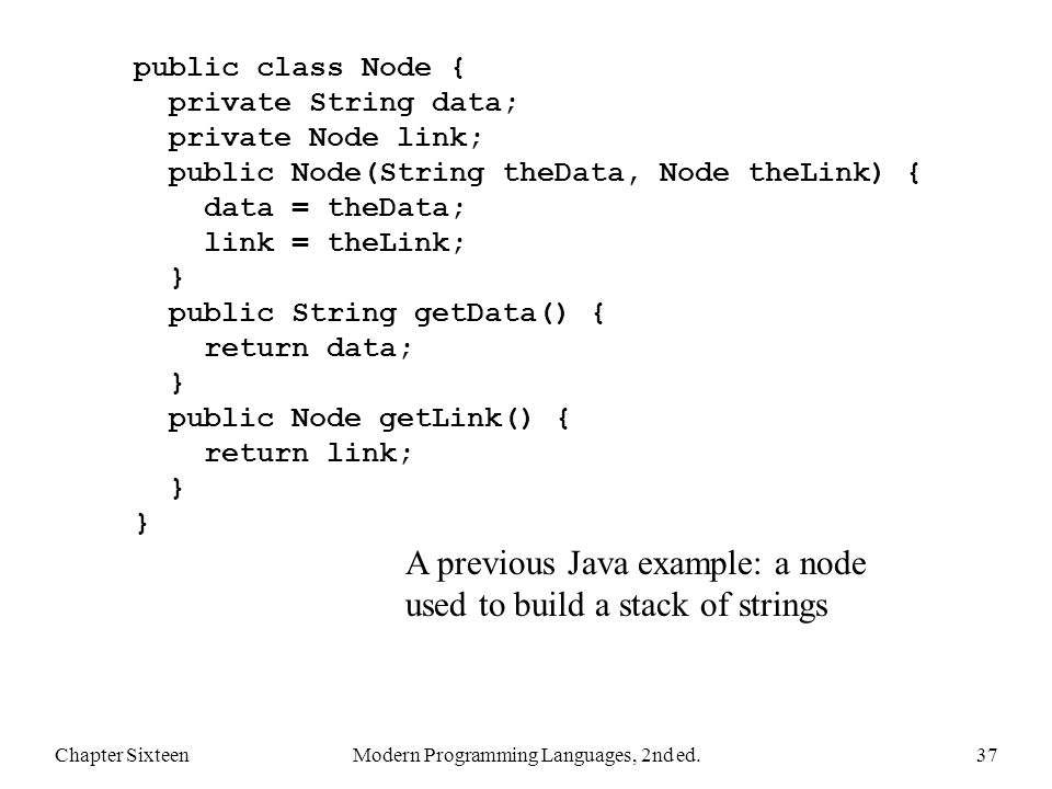 Chapter SixteenModern Programming Languages, 2nd ed.37 public class Node { private String data; private Node link; public Node(String theData, Node theLink) { data = theData; link = theLink; } public String getData() { return data; } public Node getLink() { return link; } } A previous Java example: a node used to build a stack of strings