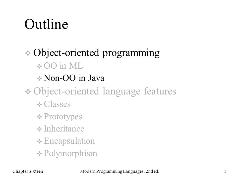 Outline  Object-oriented programming  OO in ML  Non-OO in Java  Object-oriented language features  Classes  Prototypes  Inheritance  Encapsulation  Polymorphism Chapter SixteenModern Programming Languages, 2nd ed.5