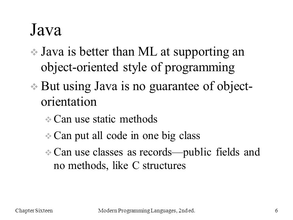 Java  Java is better than ML at supporting an object-oriented style of programming  But using Java is no guarantee of object- orientation  Can use static methods  Can put all code in one big class  Can use classes as records—public fields and no methods, like C structures Chapter SixteenModern Programming Languages, 2nd ed.6
