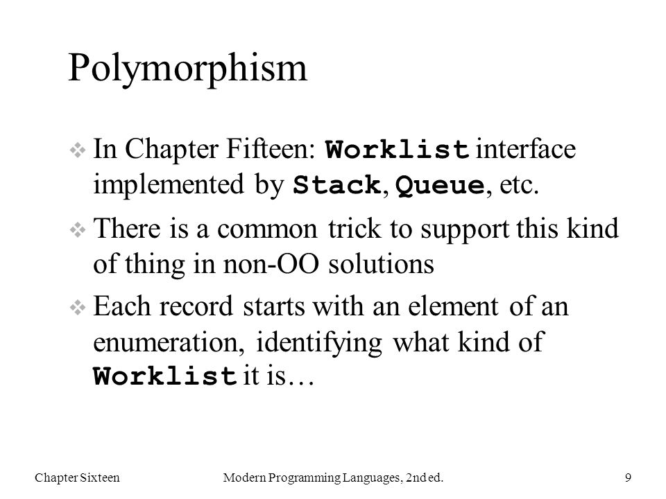 Polymorphism  In Chapter Fifteen: Worklist interface implemented by Stack, Queue, etc.