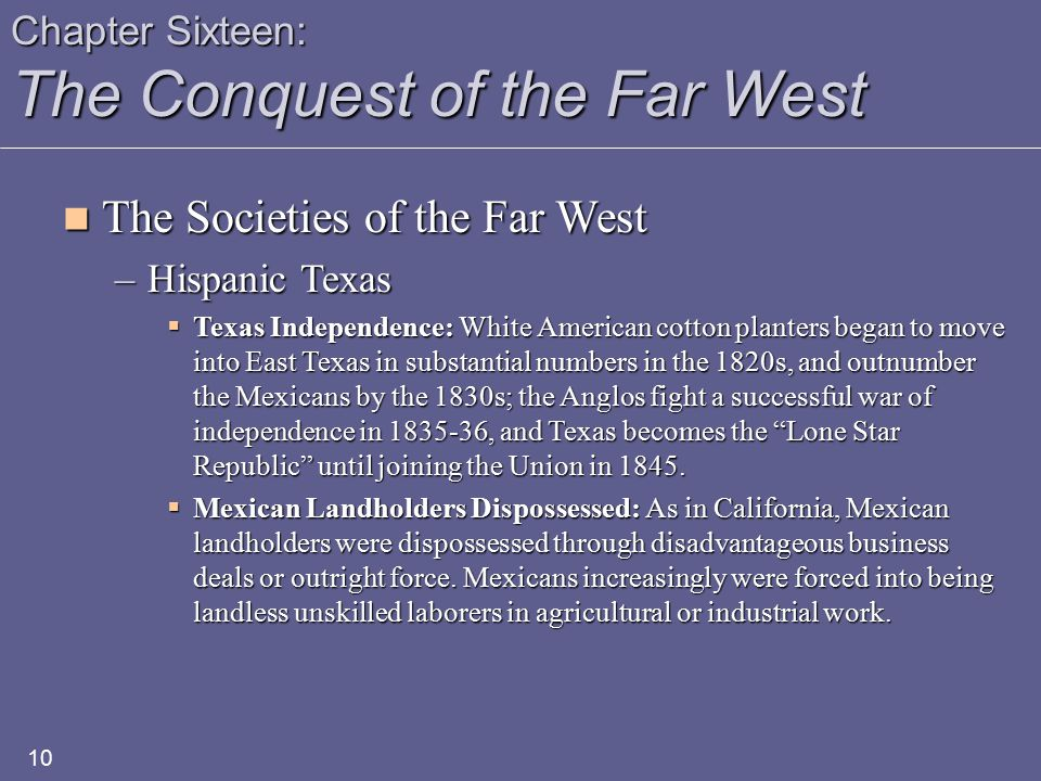 Chapter Sixteen: The Conquest of the Far West The Societies of the Far West The Societies of the Far West –Hispanic Texas  Texas Independence: White American cotton planters began to move into East Texas in substantial numbers in the 1820s, and outnumber the Mexicans by the 1830s; the Anglos fight a successful war of independence in 1835-36, and Texas becomes the Lone Star Republic until joining the Union in 1845.