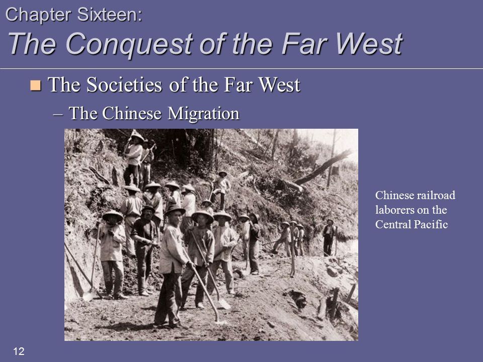 Chapter Sixteen: The Conquest of the Far West The Societies of the Far West The Societies of the Far West –The Chinese Migration 12 Chinese railroad laborers on the Central Pacific