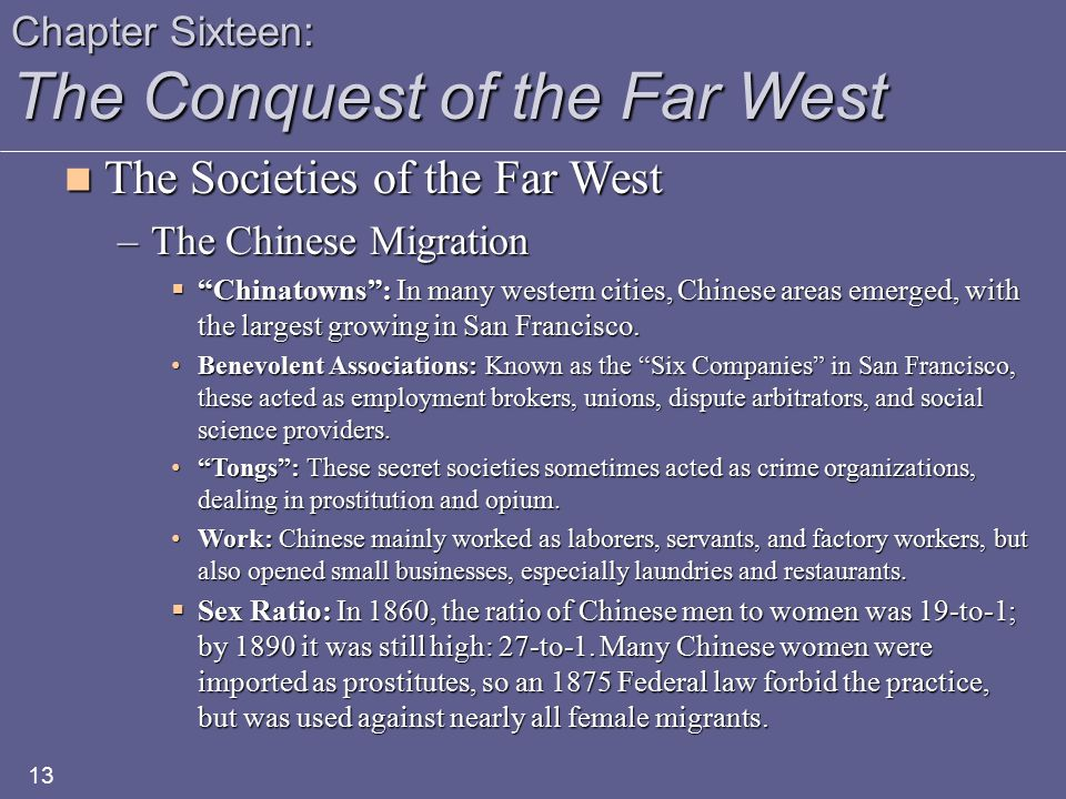 Chapter Sixteen: The Conquest of the Far West The Societies of the Far West The Societies of the Far West –The Chinese Migration  Chinatowns : In many western cities, Chinese areas emerged, with the largest growing in San Francisco.