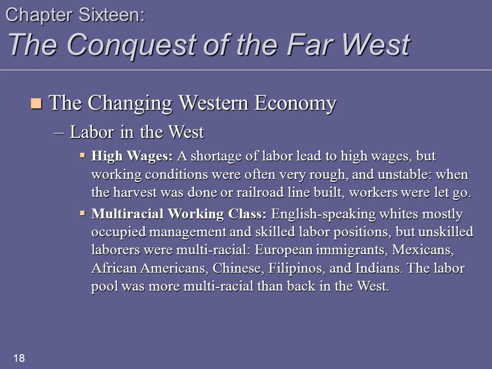 Chapter Sixteen: The Conquest of the Far West The Changing Western Economy The Changing Western Economy –Labor in the West  High Wages: A shortage of labor lead to high wages, but working conditions were often very rough, and unstable: when the harvest was done or railroad line built, workers were let go.