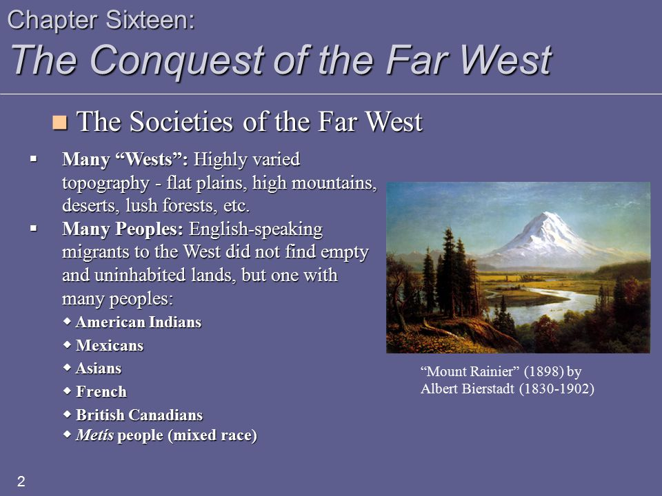 Chapter Sixteen: The Conquest of the Far West 2  Many Wests : Highly varied topography - flat plains, high mountains, deserts, lush forests, etc.