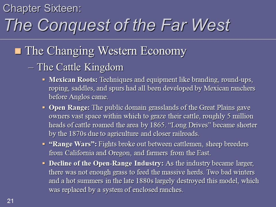 Chapter Sixteen: The Conquest of the Far West The Changing Western Economy The Changing Western Economy –The Cattle Kingdom  Mexican Roots: Techniques and equipment like branding, round-ups, roping, saddles, and spurs had all been developed by Mexican ranchers before Anglos came.