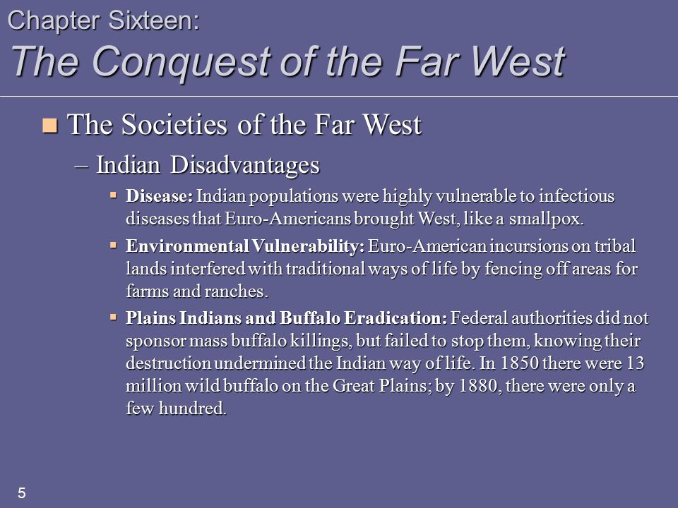 Chapter Sixteen: The Conquest of the Far West The Societies of the Far West The Societies of the Far West –Indian Disadvantages  Disease: Indian populations were highly vulnerable to infectious diseases that Euro-Americans brought West, like a smallpox.