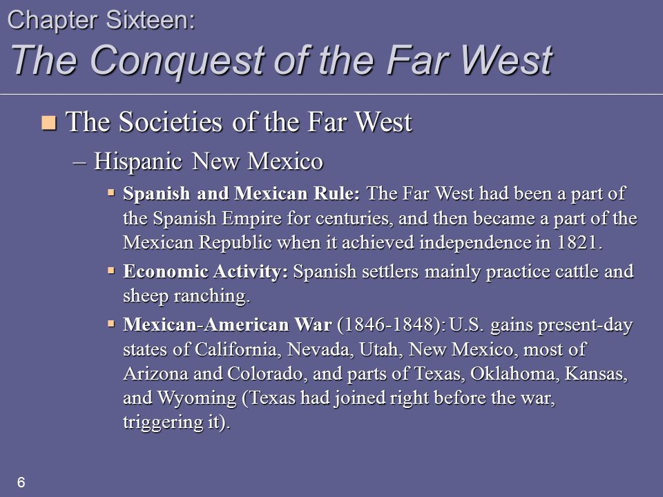Chapter Sixteen: The Conquest of the Far West The Societies of the Far West The Societies of the Far West –Hispanic New Mexico  Taos Indian Rebellion: In early 1847, Mexicans and Pueblos rebelled against the still forming U.S.