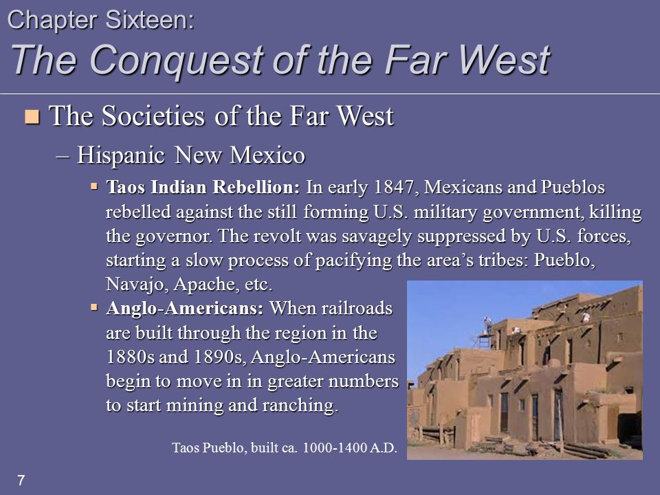 Chapter Sixteen: The Conquest of the Far West The Societies of the Far West The Societies of the Far West –Hispanic California  Spanish Settlement: Began with a string of Franciscan missions along the Pacific coast in the late 1700s, including San Diego (1769), San Gabriel (1771), San Francisco (1776), Santa Barbara (1786); there were 21 built between 1769 and 1823.