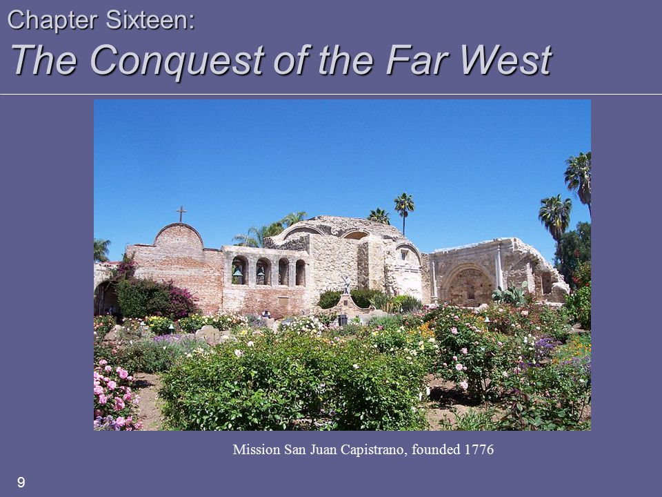 Chapter Sixteen: The Conquest of the Far West 9 Mission San Juan Capistrano, founded 1776