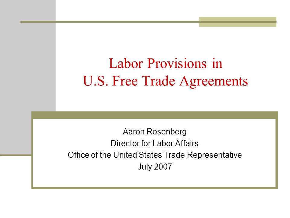 Labor Provisions in U.S. Free Trade Agreements Aaron Rosenberg Director for Labor Affairs Office of the United States Trade Representative July 2007