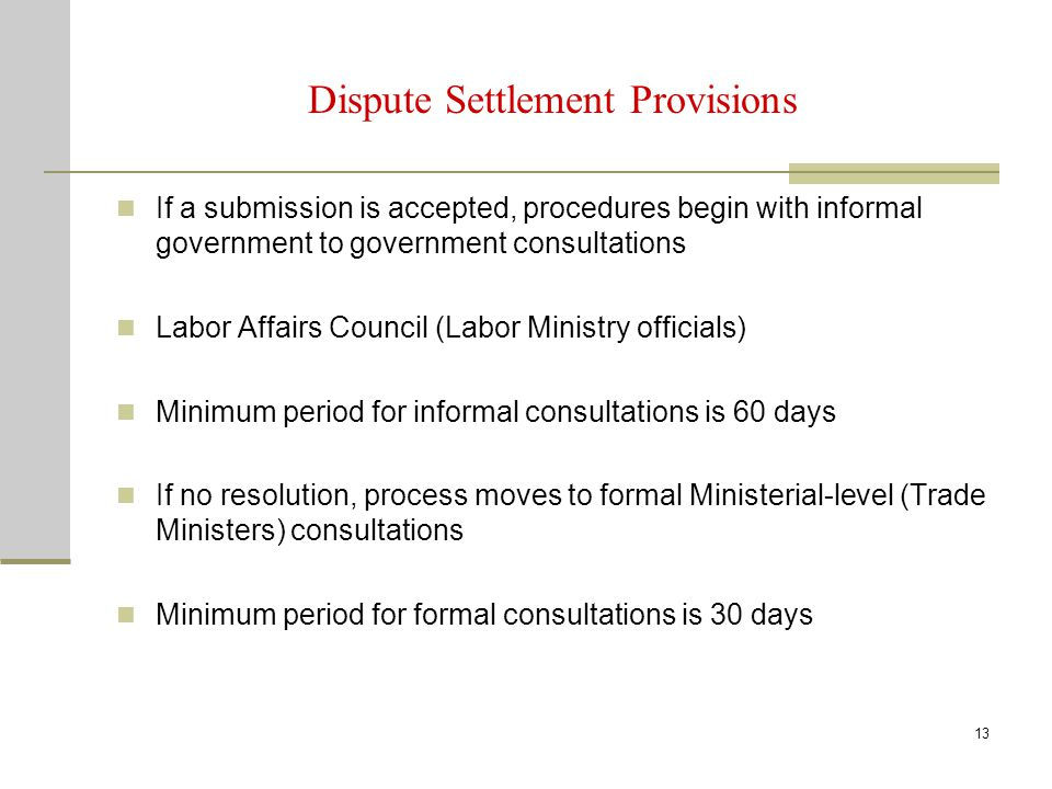 13 Dispute Settlement Provisions If a submission is accepted, procedures begin with informal government to government consultations Labor Affairs Coun