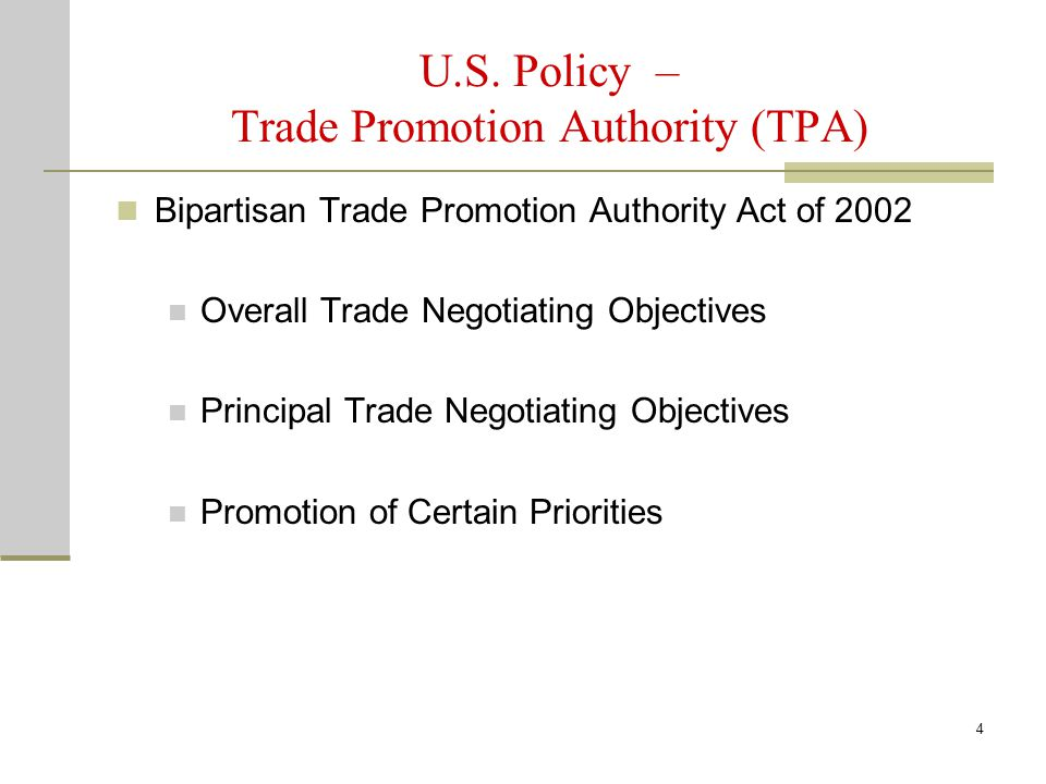 4 U.S. Policy – Trade Promotion Authority (TPA) Bipartisan Trade Promotion Authority Act of 2002 Overall Trade Negotiating Objectives Principal Trade