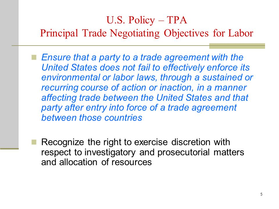 5 U.S. Policy – TPA Principal Trade Negotiating Objectives for Labor Ensure that a party to a trade agreement with the United States does not fail to