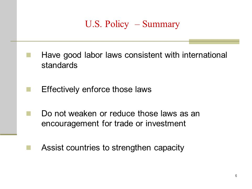6 U.S. Policy – Summary Have good labor laws consistent with international standards Effectively enforce those laws Do not weaken or reduce those laws