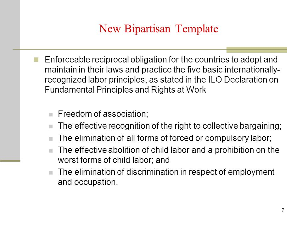 8 New Bipartisan Template The obligation refers only to the ILO Declaration on Fundamental Principles and Rights at Work Enforceable obligation to effectively enforce labor laws; five basic internationally-recognized labor rights, plus acceptable conditions of work with respect to minimum wages, hours of work, and occupational safety and health Setting of standards and minimum wages not subject to obligations of the Chapter.