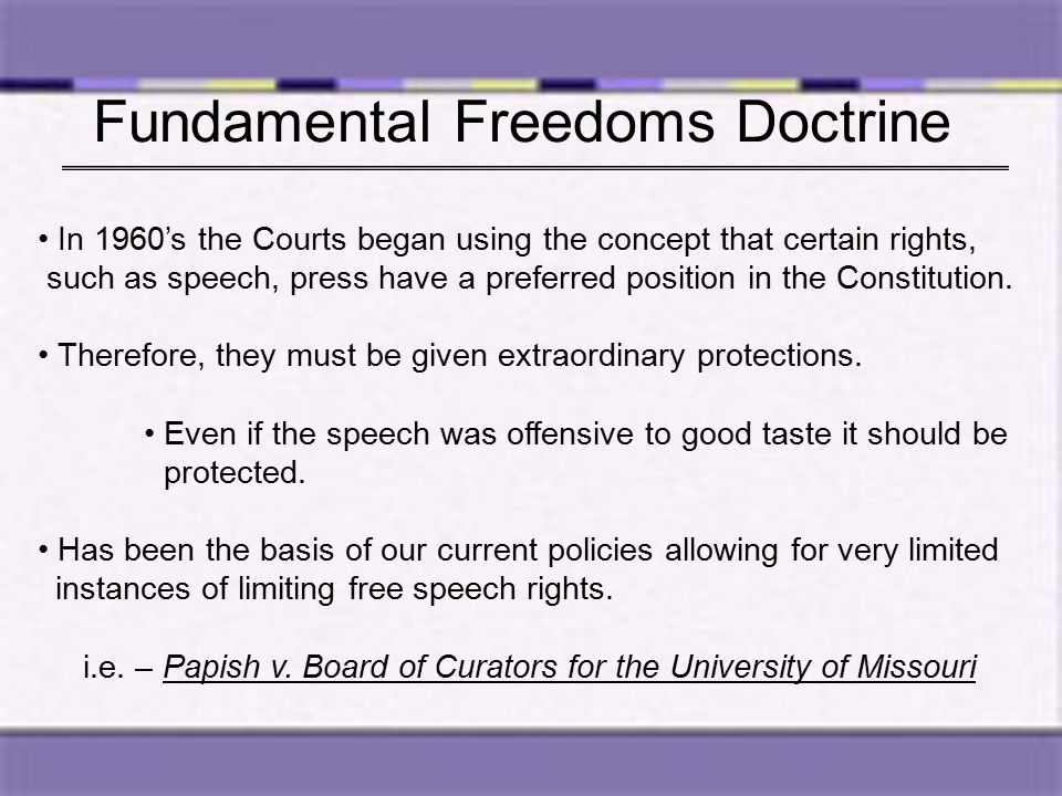 Fundamental Freedoms Doctrine In 1960's the Courts began using the concept that certain rights, such as speech, press have a preferred position in the Constitution.