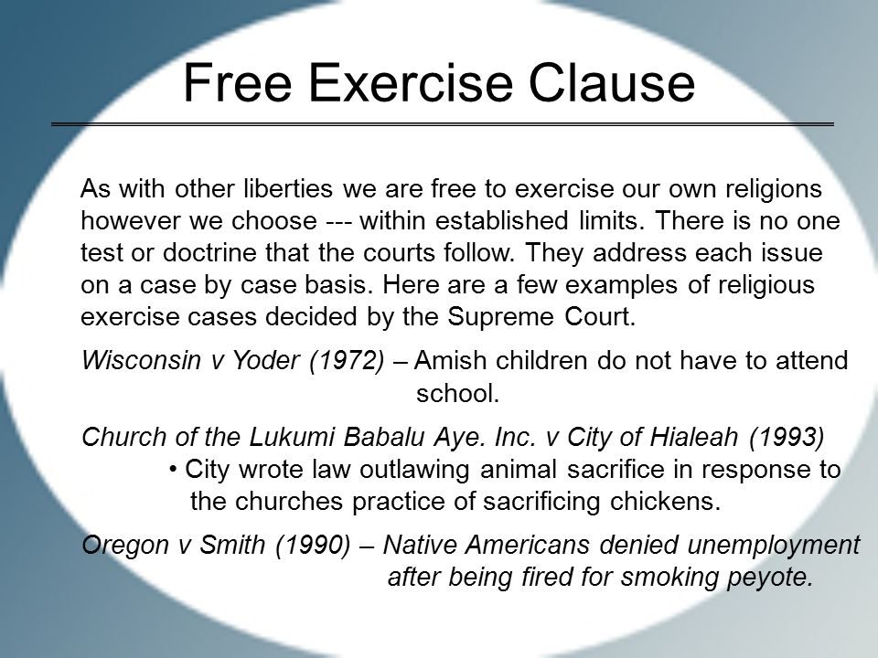 Free Exercise Clause As with other liberties we are free to exercise our own religions however we choose --- within established limits.