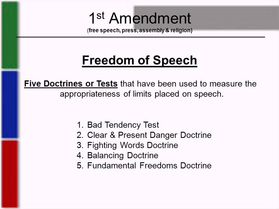 1 st Amendment (free speech, press, assembly & religion) Freedom of Speech Five Doctrines or Tests that have been used to measure the appropriateness of limits placed on speech.