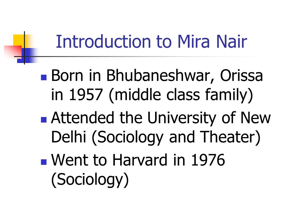 Introduction to Mira Nair Born in Bhubaneshwar, Orissa in 1957 (middle class family) Attended the University of New Delhi (Sociology and Theater) Went to Harvard in 1976 (Sociology)