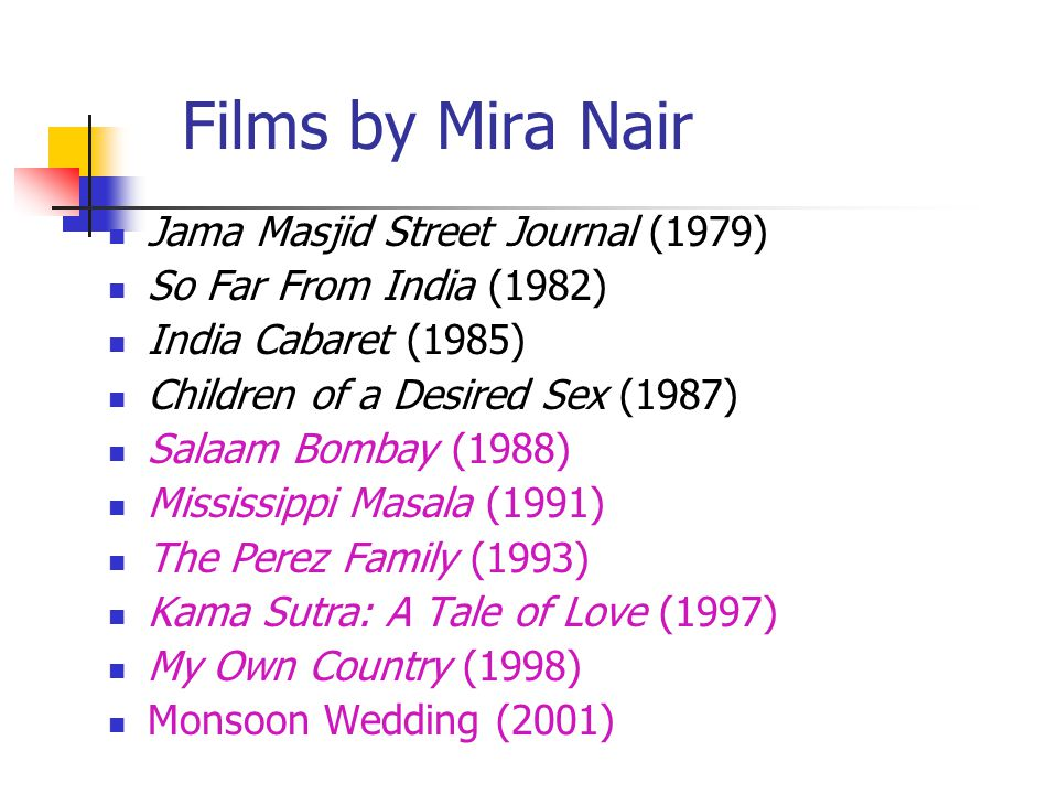 Films by Mira Nair Jama Masjid Street Journal (1979) So Far From India (1982) India Cabaret (1985) Children of a Desired Sex (1987) Salaam Bombay (1988) Mississippi Masala (1991) The Perez Family (1993) Kama Sutra: A Tale of Love (1997) My Own Country (1998) Monsoon Wedding (2001)