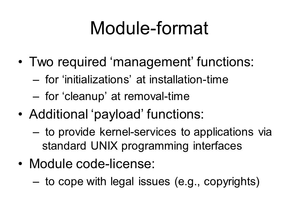 Module-format Two required 'management' functions: – for 'initializations' at installation-time – for 'cleanup' at removal-time Additional 'payload' functions: – to provide kernel-services to applications via standard UNIX programming interfaces Module code-license: – to cope with legal issues (e.g., copyrights)