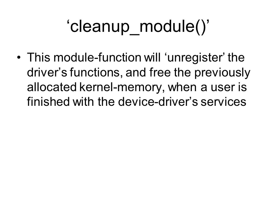 'cleanup_module()' This module-function will 'unregister' the driver's functions, and free the previously allocated kernel-memory, when a user is finished with the device-driver's services