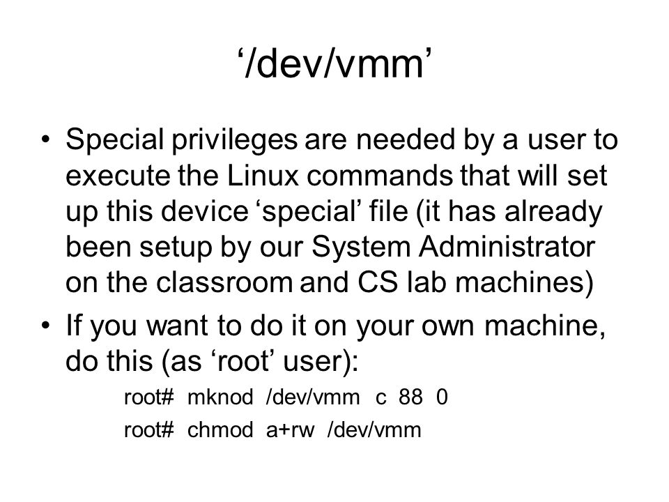 '/dev/vmm' Special privileges are needed by a user to execute the Linux commands that will set up this device 'special' file (it has already been setup by our System Administrator on the classroom and CS lab machines) If you want to do it on your own machine, do this (as 'root' user): root# mknod /dev/vmm c 88 0 root# chmod a+rw /dev/vmm
