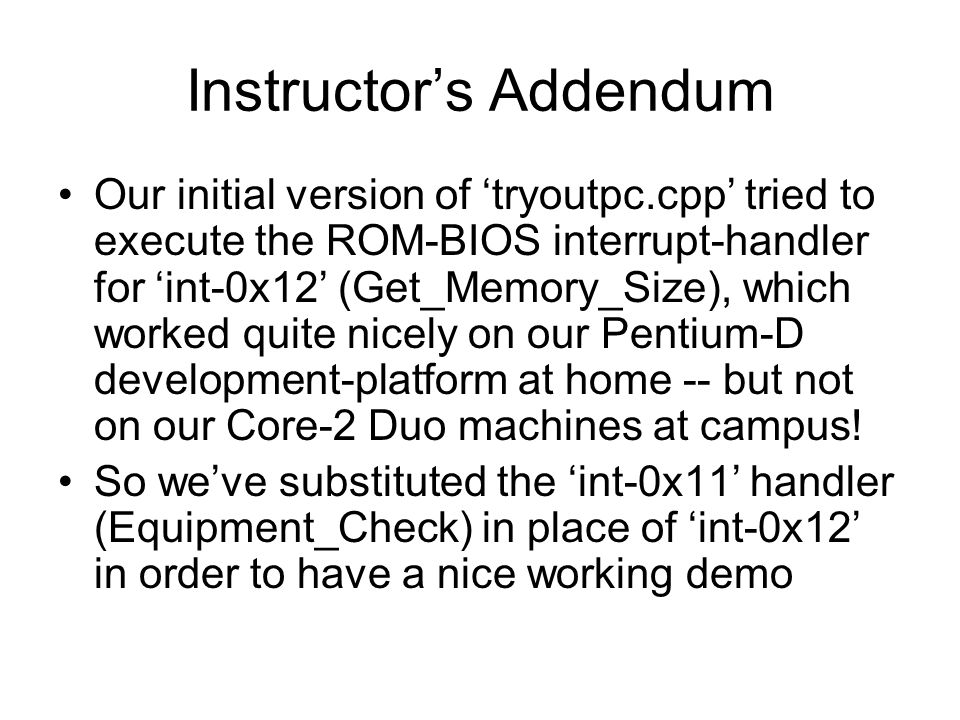 Instructor's Addendum Our initial version of 'tryoutpc.cpp' tried to execute the ROM-BIOS interrupt-handler for 'int-0x12' (Get_Memory_Size), which worked quite nicely on our Pentium-D development-platform at home -- but not on our Core-2 Duo machines at campus.