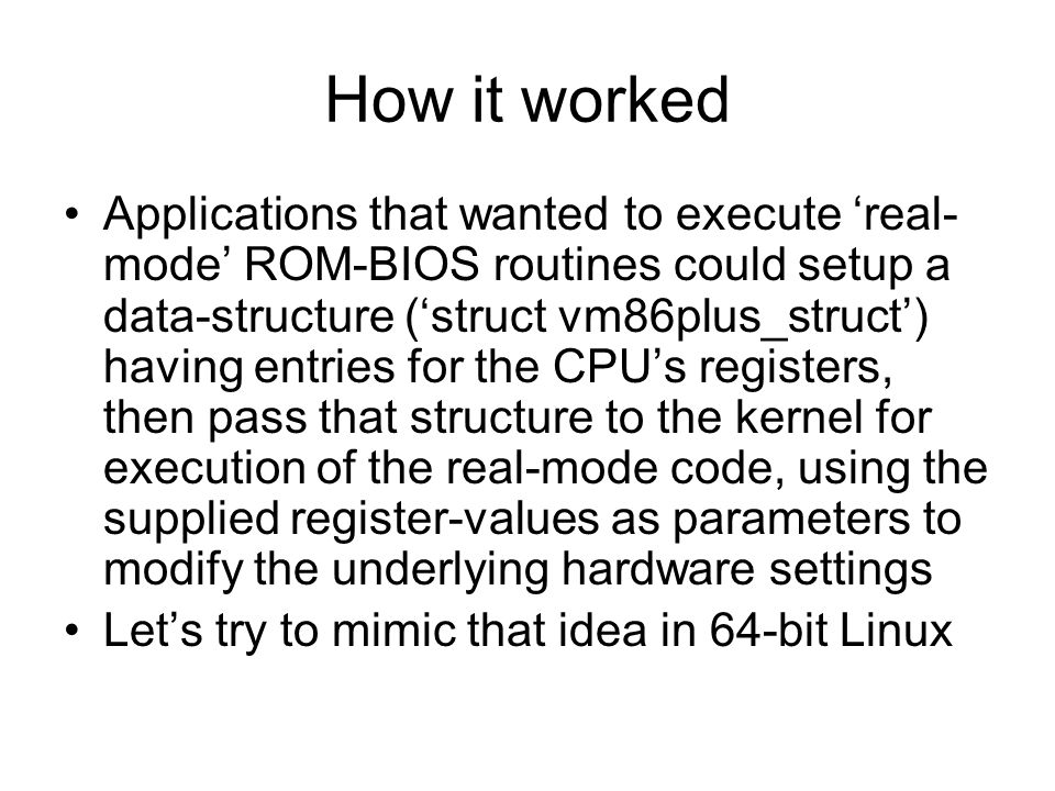 How it worked Applications that wanted to execute 'real- mode' ROM-BIOS routines could setup a data-structure ('struct vm86plus_struct') having entries for the CPU's registers, then pass that structure to the kernel for execution of the real-mode code, using the supplied register-values as parameters to modify the underlying hardware settings Let's try to mimic that idea in 64-bit Linux