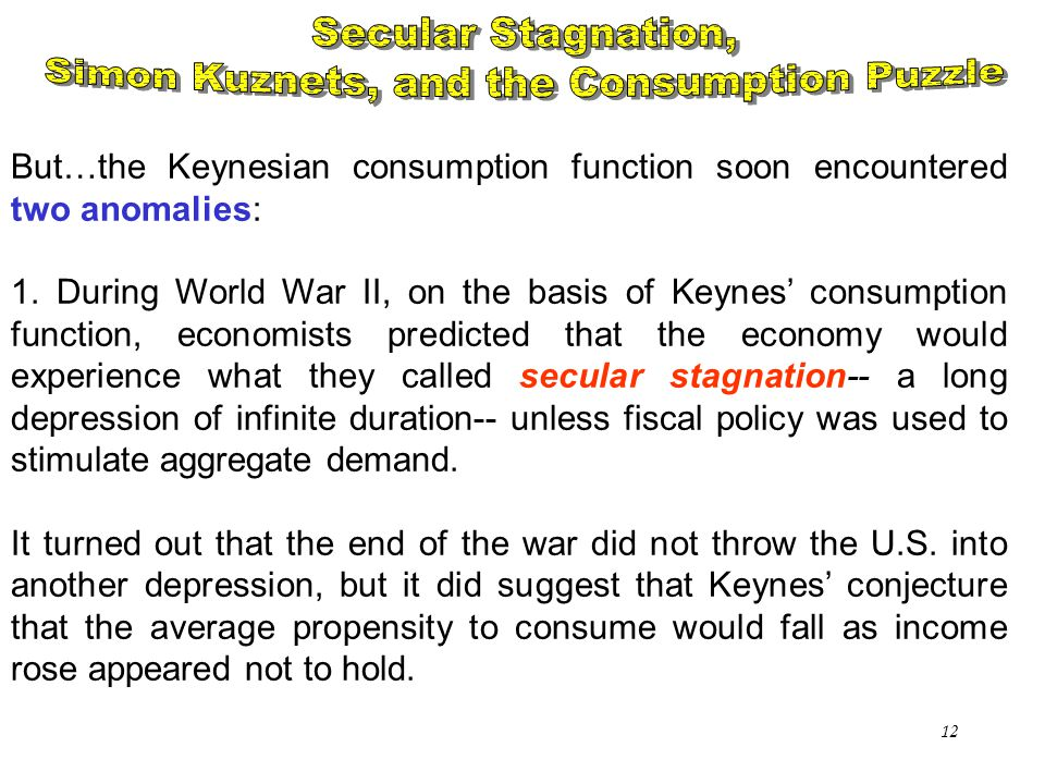 Chapter Sixteen12 But…the Keynesian consumption function soon encountered two anomalies: 1. During World War II, on the basis of Keynes' consumption f