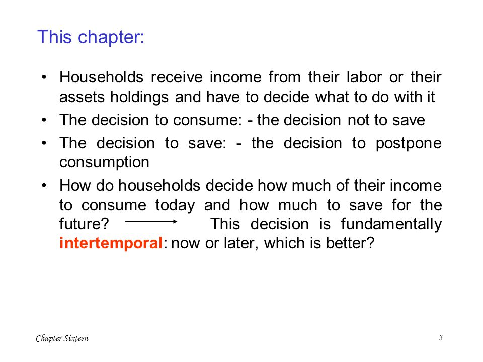 Chapter Sixteen3 This chapter: Households receive income from their labor or their assets holdings and have to decide what to do with it The decision