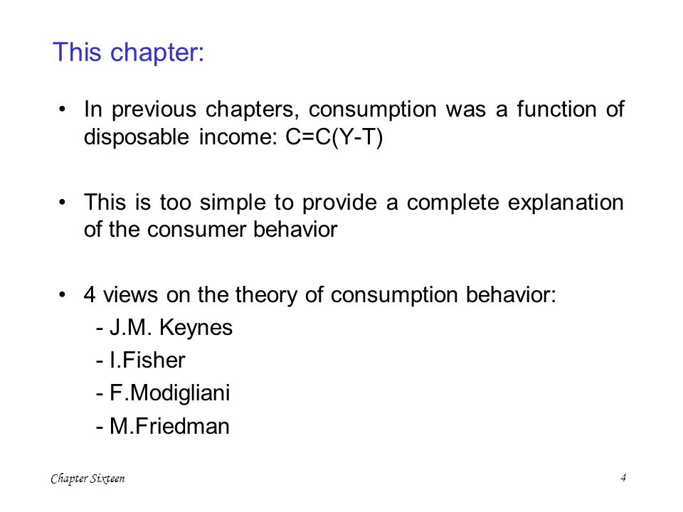 Chapter Sixteen4 This chapter: In previous chapters, consumption was a function of disposable income: C=C(Y-T) This is too simple to provide a complet