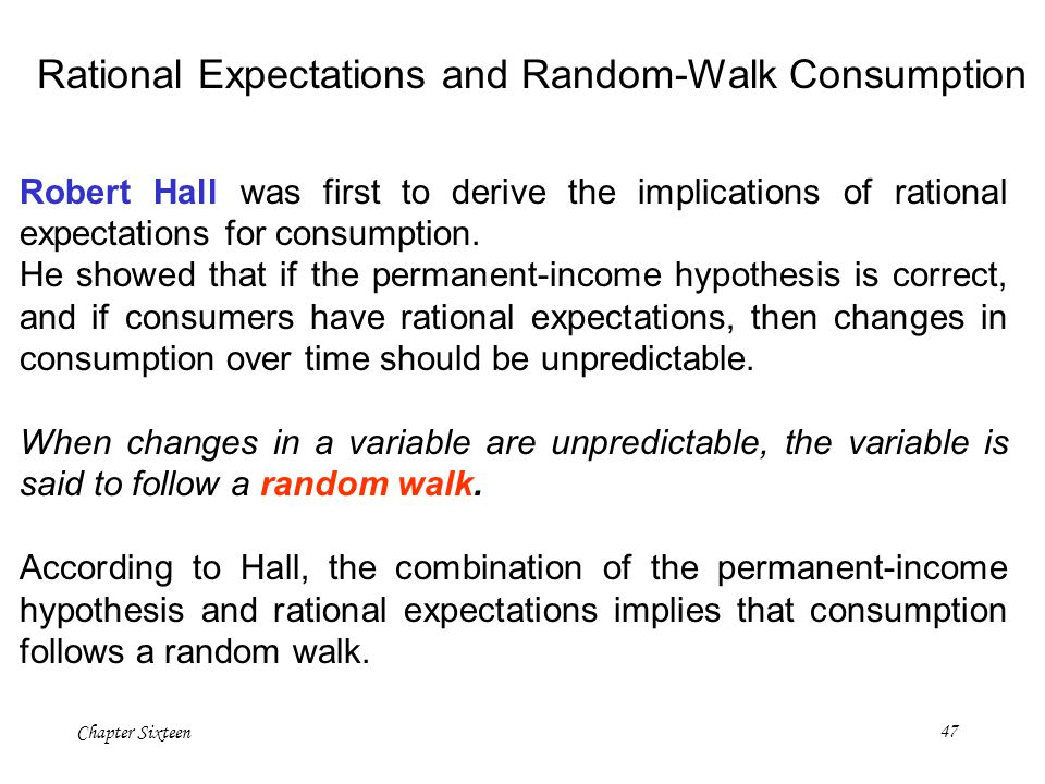 Chapter Sixteen47 Robert Hall was first to derive the implications of rational expectations for consumption. He showed that if the permanent-income hy