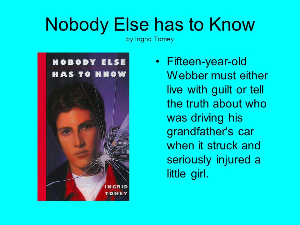 Nobody Else has to Know by Ingrid Tomey Fifteen-year-old Webber must either live with guilt or tell the truth about who was driving his grandfather's