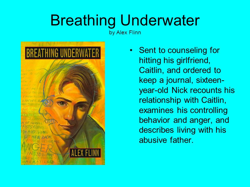 Breathing Underwater by Alex Flinn Sent to counseling for hitting his girlfriend, Caitlin, and ordered to keep a journal, sixteen- year-old Nick recou