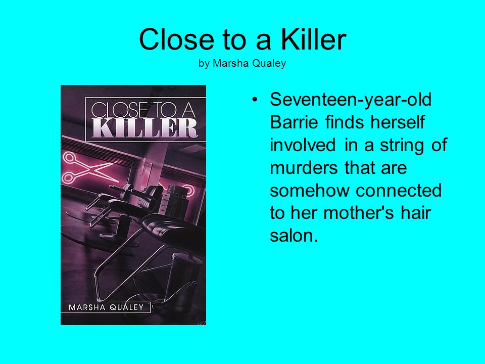 Close to a Killer by Marsha Qualey Seventeen-year-old Barrie finds herself involved in a string of murders that are somehow connected to her mother's