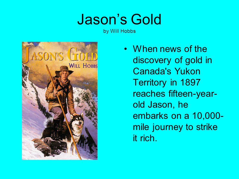Jason's Gold by Will Hobbs When news of the discovery of gold in Canada's Yukon Territory in 1897 reaches fifteen-year- old Jason, he embarks on a 10,