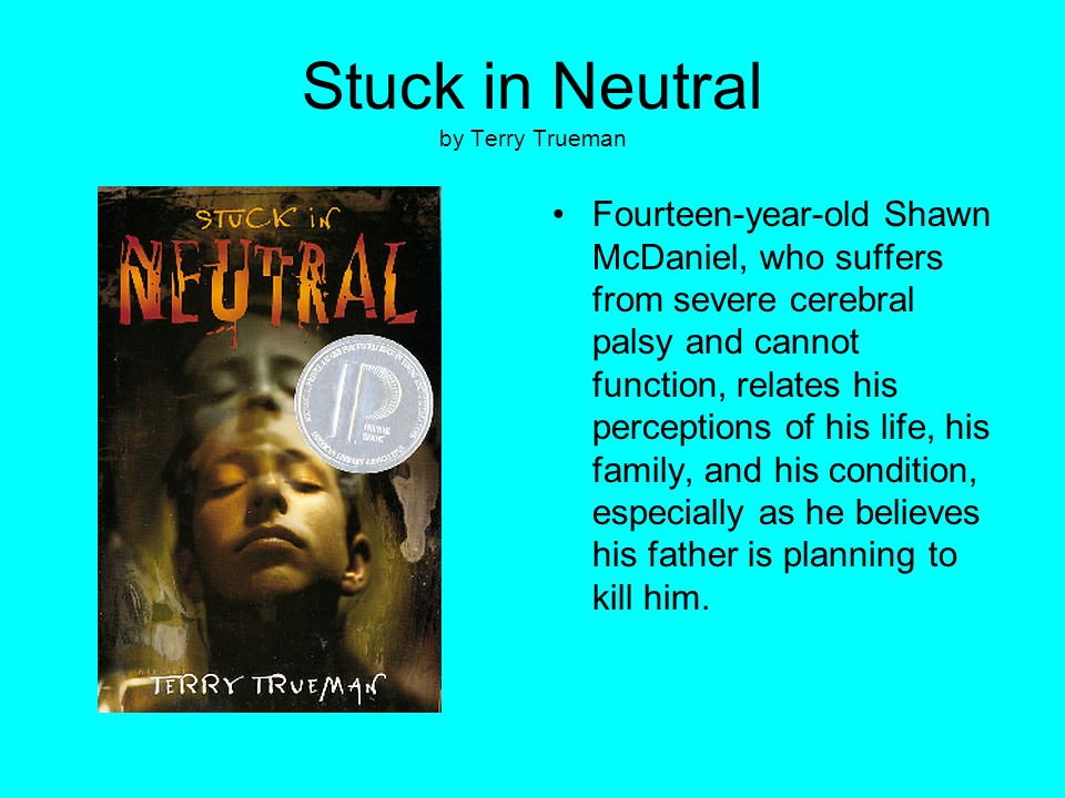 Stuck in Neutral by Terry Trueman Fourteen-year-old Shawn McDaniel, who suffers from severe cerebral palsy and cannot function, relates his perception