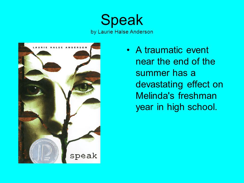 Speak by Laurie Halse Anderson A traumatic event near the end of the summer has a devastating effect on Melinda's freshman year in high school.